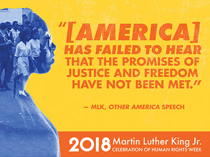 """[America] has failed to hear that the promises of justice and freedom have not been met."" - MLK, ""Other America"" speech / 2018 Martin Luther King Jr. Celebration of Human Rights Week"